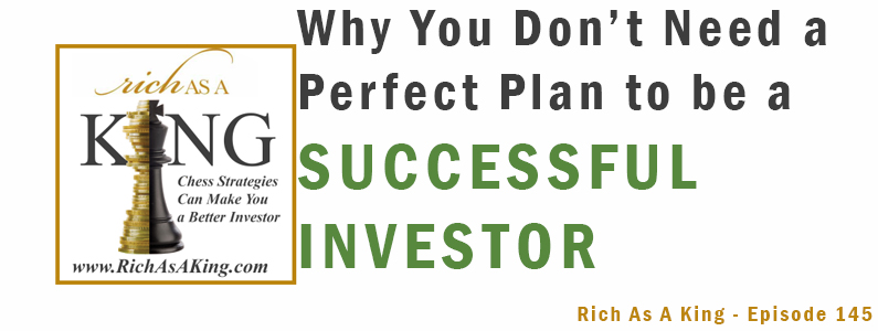 Why You Don't Need a Perfect Plan to be a Successful Investor – Rich As A King Episode 145