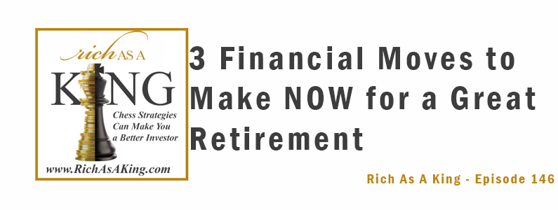 3 Financial Moves to Make Now for a Great Retirement – Rich As A King Episode 146
