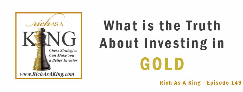 What Is the Truth About Investing in Gold? – Rich As A King Episode 149