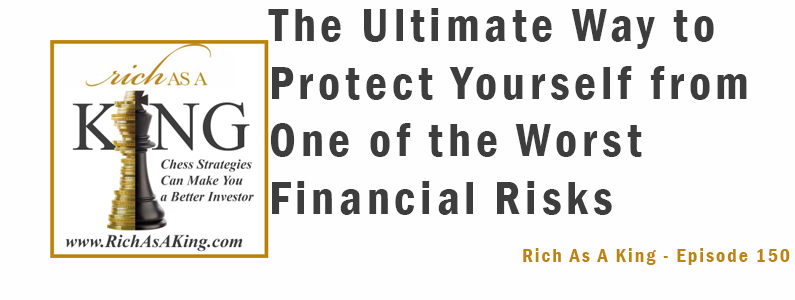 The Ultimate Way to Protect Yourself from One of the Worst Financial Risks – Rich As A King Episode 150